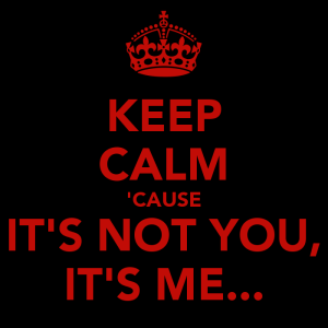 Keep Calm It's Not You It's Me